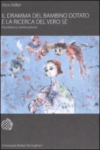 Il dramma del bambino dotato e la ricerca del vero sé : riscrittura e continuazione / Alice Miller