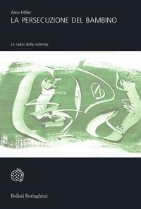 La persecuzione del bambino : le radici della violenza / Alice Miller