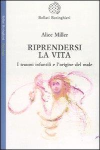 Riprendersi la vita : i traumi infantili e l'origine del male / Alice Miller