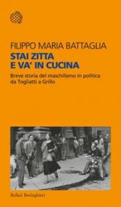 Stai zitta e va' in cucina : breve storia del maschilismo in politica da Togliatti a Grillo / Filippo Maria Battaglia
