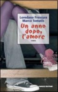 Un anno dopo, l'amore : romanzo / Loredana Frescura, Marco Tomatis