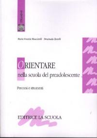 Orientare nella scuola del preadolescente : percorsi e strumenti / Maria Rosaria Mancinelli, Emanuela Bonelli