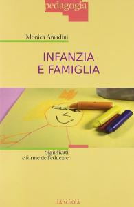 Infanzia e famiglia : significati e forme dell'educare / Monica Amadini