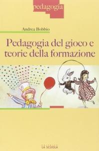 Pedagogia del gioco e teorie della formazione / Andrea Bobbio