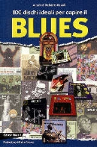 100 dischi ideali per capire il blues / a cura di Roberto Caselli