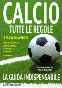 Calcio : tutte le regole : regolamento del gioco del calcio, decisioni ufficiali della Figc, guida arbitrale / introduzione di Paolo Franchi ; a cura della redazione di Ed. Riuniti