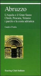 Abruzzo : L'Aquila e il Gran Sasso, Chieti, Pescara, Teramo, i parchi e la costa adriatica / Touring club italiano