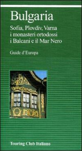 Bulgaria : Sofia, Plovdiv, Varna, i monasteri ortodossi, i Balcani e il Mar nero  / Touring club italiano
