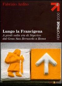 Lungo la Francigena : a piedi sulla via di Sigerico dal Gran San Bernardo a Roma / Fabrizio Ardito