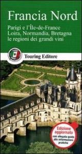 Francia Nord : Parigi e l'Ile-de-France, Loira, Normandia, Bretagna, le regioni dei grandi vini