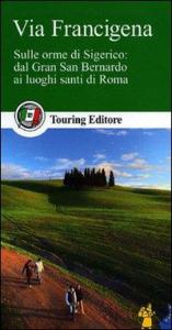Via Francigena : sulle orme di Sigerico : dal Gran San Bernardo ai luoghi santi di Roma