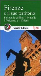 Firenze e il suo territorio : Fiesole, le colline, il Mugello, il Valdarno e il Chianti