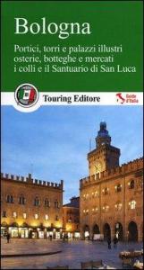 Bologna : portici, torri e palazzi illustri, osterie, botteghe e mercati, i colli e il Santuario di San Luca