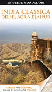 India classica : Delhi, Agra e Jaipur / a cura di Anuradha Chaturvedi, Dharmendar Kanwar e Ranjana Sengupta ; [traduzione di Antonella Belli, Chiara Fumagalli, Maddalena Pesina]