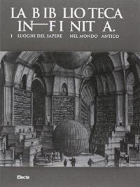 La biblioteca infinita: i luoghi del sapere nel mondo antico / a cura di Roberto Meneghini e Rossella Rea