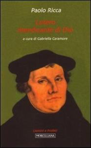 Lutero mendicante di Dio / Paolo Ricca ; a cura di Gabriella Caramore