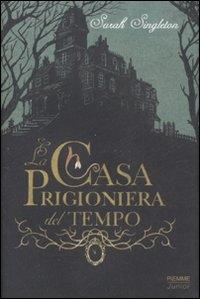 La casa prigioniera del tempo / Sarah Singleton ; illustrazioni di Iacopo Bruno ; traduzione di Simona Mambrini
