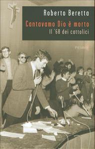 Cantavamo Dio è morto : il '68 dei cattolici / Roberto Beretta