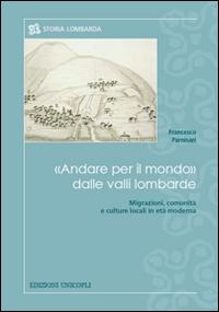 Andare per il mondo dalle valli lombarde : migrazioni, comunità e culture locali in età moderna / Francesco Parnisari