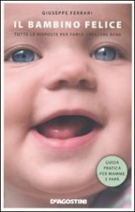 Il bambino felice : tutte le risposte per farlo crescere bene / Giuseppe Ferrari
