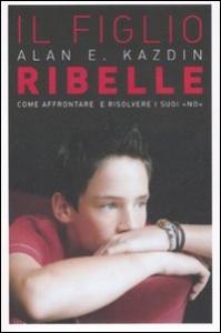 Il figlio ribelle : come affrontare e risolvere i suoi no / Alan E. Kazdin ; con Carlo Rotella