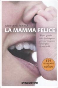 La mamma felice : tutto quello che devi sapere per far crescere al meglio il tuo bebè / Giuseppe Ferrari