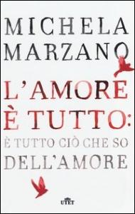 L'amore è tutto: è tutto cio che so dell'amore / Michela Marzano