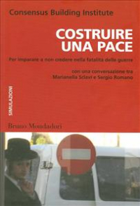 Costruire una pace : per imparare a non credere nella fatalità delle guerre / Consensus Building Institute ; con una conversazione tra Marianella Sclavi e Sergio Romano