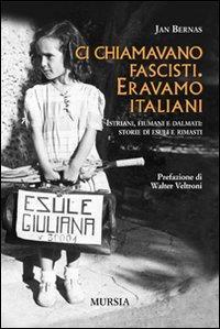 Ci chiamavano fascisti : eravamo italiani : Istriani, fiumani e dalmati : storie di esuli e rimasti / Jan Bernas ; prefazione di Walter Veltroni