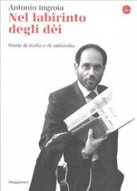 Nel labirinto degli dei : storie di mafia e di antimafia / Antonio Ingroia