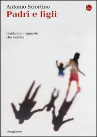 Padri e figli : guida a un rapporto che cambia / Antonio Sciortino