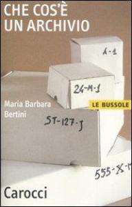 Che cos'è un archivio / Maria Barbara Bertini