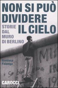 Non si può dividere il cielo : storie dal muro di Berlino / Gianluca Falanga