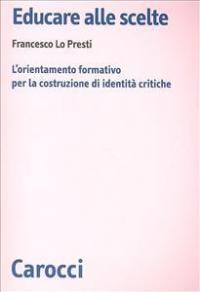 Educare alle scelte : l'orientamento formativo per la costruzione di identità critiche / Francesco Lo Presti