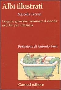 Albi illustrati : leggere, guardare, nominare il mondo nei libri per l'infanzia / Marcella Terrusi ; prefazione di Antonio Faeti