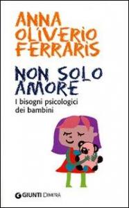 Non solo amore : i bisogni psicologici dei bambini / Anna Oliverio Ferraris
