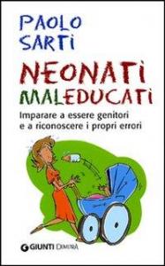 Neonati maleducati : imparare a essere genitori e a riconoscere i propri errori / Paolo Sarti