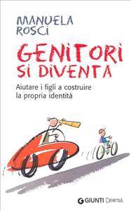 Genitori si diventa : aiutare i figli a costruire la propria identità / Manuela Rosci