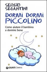 Dormi, dormi piccolino : come aiutare i bambino a dormire bene / Sergio Segantini