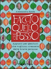 Faccio quello che posso : appunti per genitori che vogliono crescere delle brave persone / Alessandra Spada