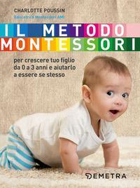 Il metodo Montessori : per crescere tuo figlio da 0 a 3 anni e aiutarlo a essere se stesso / Charlotte Poussin