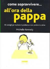 Come sopravvivere... all'ora della pappa : 99 consigli per risolvere il problema e non perdere la calma / Michelle Kennedy