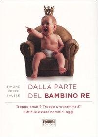 Dalla parte del bambino re : troppo amati? troppo programmati? difficile essere bambini oggi / Simone Korff Sausse