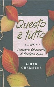Questo è tutto : i racconti del cuscino di Cordelia Kenn / Aidan Chambers ; traduzione di Giorgia Grilli
