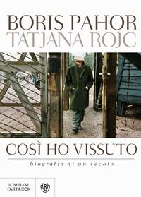 Così ho vissuto : biografia di un secolo / Boris Pahor, Tatjana Rojc ; traduzioni di Martina Clerici, Marinka Pockaj, Tatjana Rojc