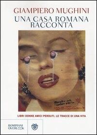 Una casa romana racconta : libri donne amici perduti, le tracce di una vita / Giampiero Mughini