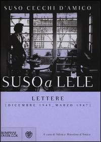 Suso a Lele : Lettere (dicembre 1945 - marzo 1947)/ Suso Cecchi d'DAmico ; a cura di Silvia e Masolino d'Amico ; introduzione di Cristina Comencini
