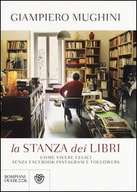 La stanza dei libri : come vivere felici senza Facebook Instagram e followers / Giampiero Mughini