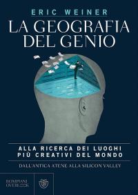 La geografia del genio : alla ricerca dei luoghi più creativi del mondo, dall'antica Atene alla Silicon Valley / Eric Weiner ; traduzione di Alberto Cristofori