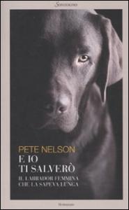 E io ti salverò : [il labrador femmina che la sapeva lunga] / Pete Nelson